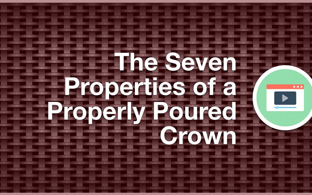 The Seven Properties of a Properly Poured Crown